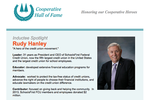 Rudy Hanley, retired president and CEO of SchoolsFirst Federal Credit Union, will receive the co-op community's highest honor on May 2, 2018, when he is inducted to the Cooperative Hall of Fame.